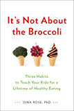 It's Not About the Broccoli: Three Habits to Teach Your Kids for a Lifetime of Healthy Eating