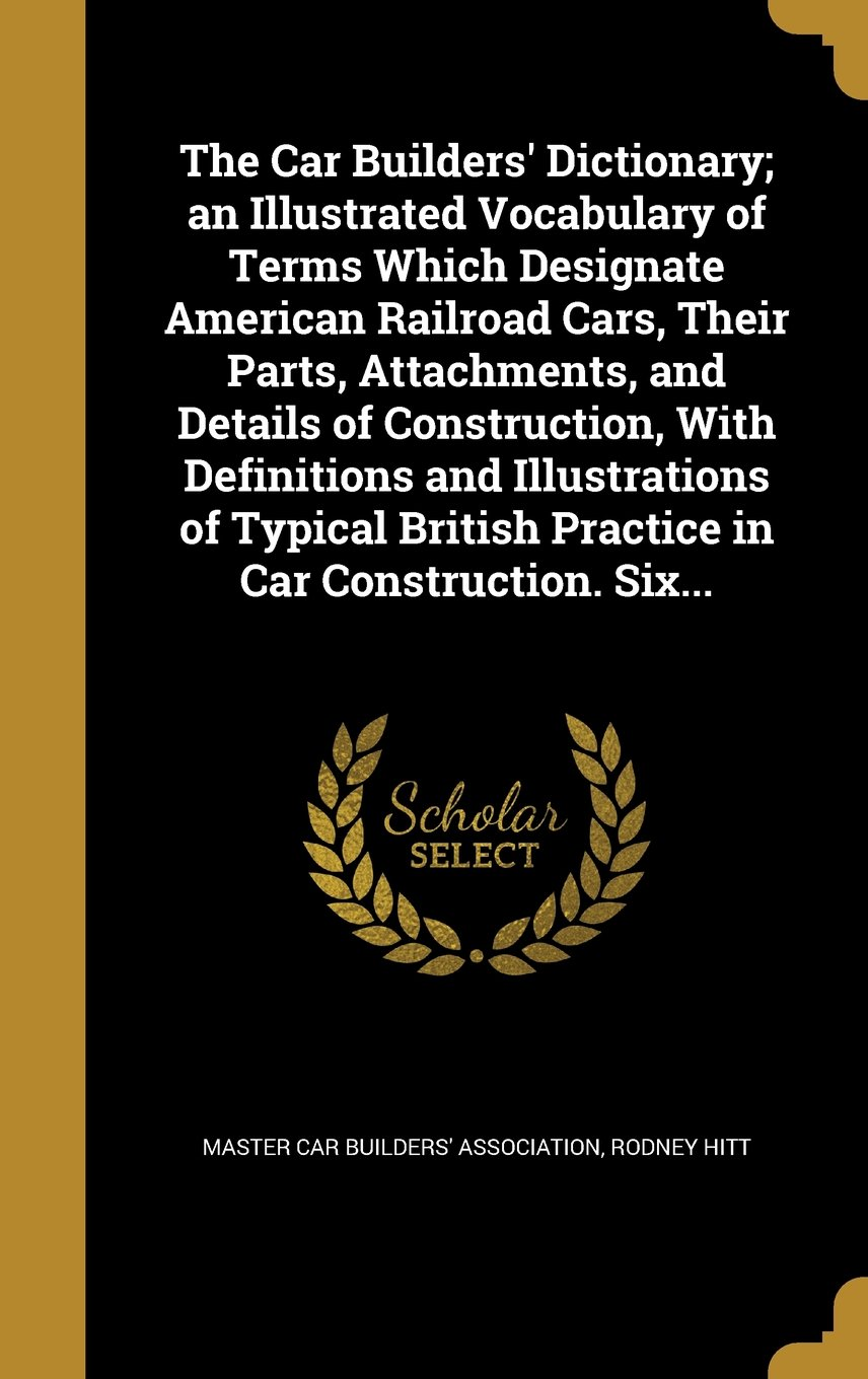 Download The Car Builders' Dictionary; An Illustrated Vocabulary of Terms Which Designate American Railroad Cars, Their Parts, Attachments, and Details of ... British Practice in Car Construction. Six... pdf epub
