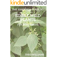 THE ESSENTIAL GUIDE TO EDIBLE WILD PLANTS FOR BEGINNERS: A Guide to Recognizing, Harvesting, and Preparing Edible Wild…