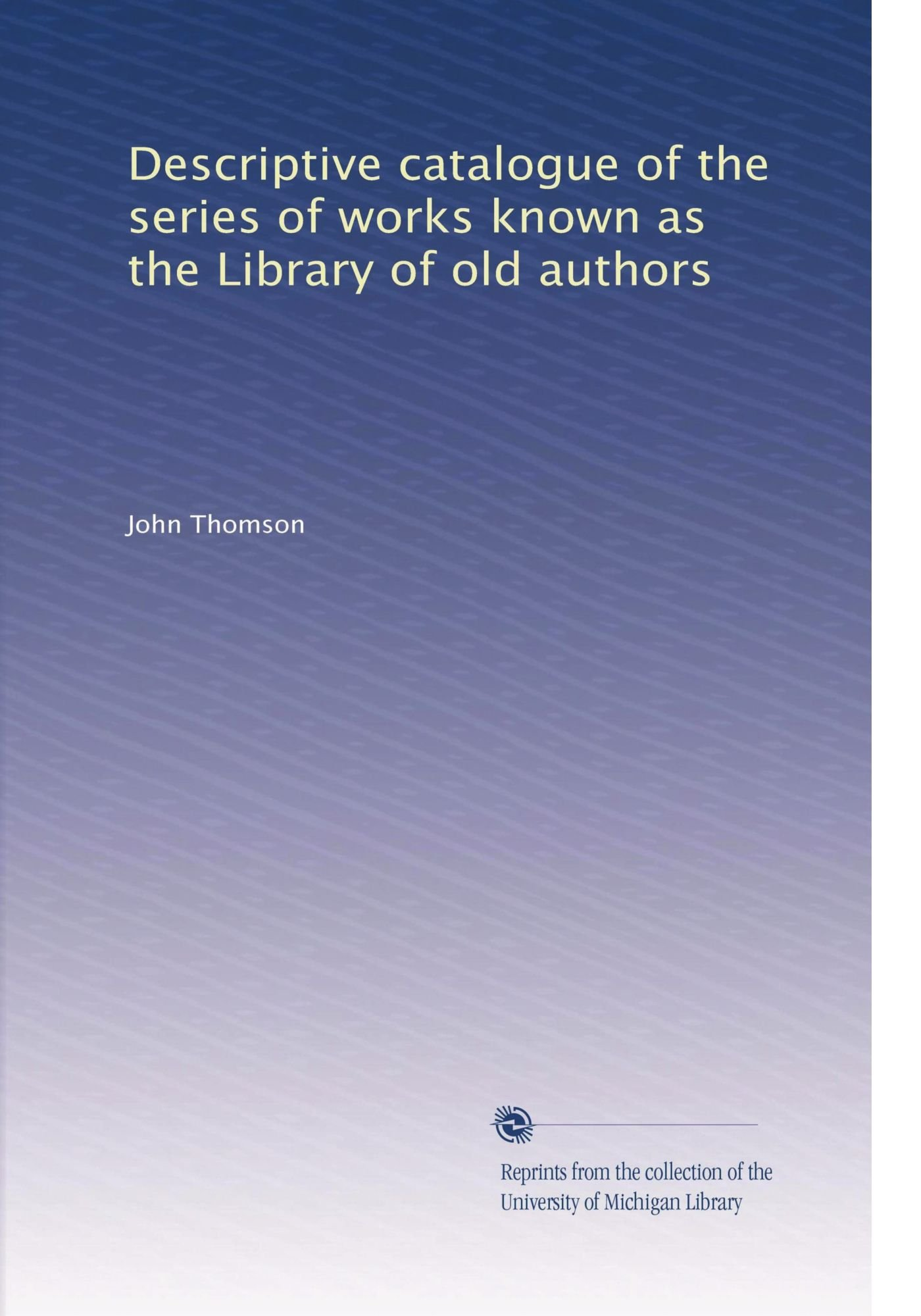 Read Online Descriptive catalogue of the series of works known as the Library of old authors ebook