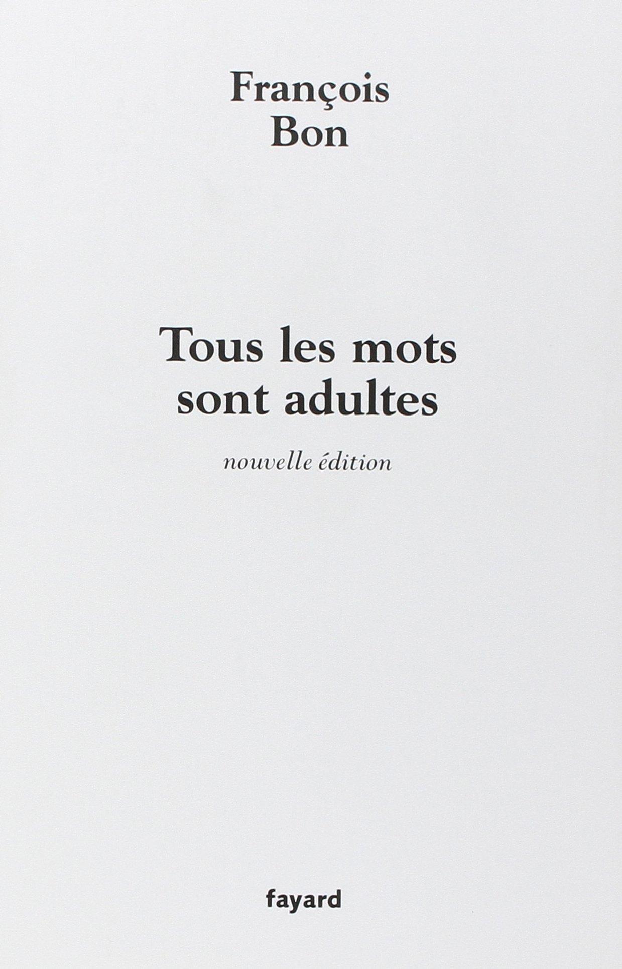 Tous les mots sont adultes : Méthode pour l'atelier d'écriture Broché – 21 septembre 2005 François Bon Fayard 2213625956 TL2213625956