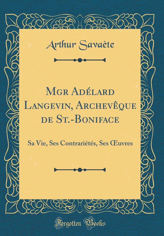 Mgr Adélard Langevin, Archevêque de St.-Boniface: Sa Vie, Ses Contrariétés, Ses Œuvres (Classic Reprint) (French Edition) pdf epub