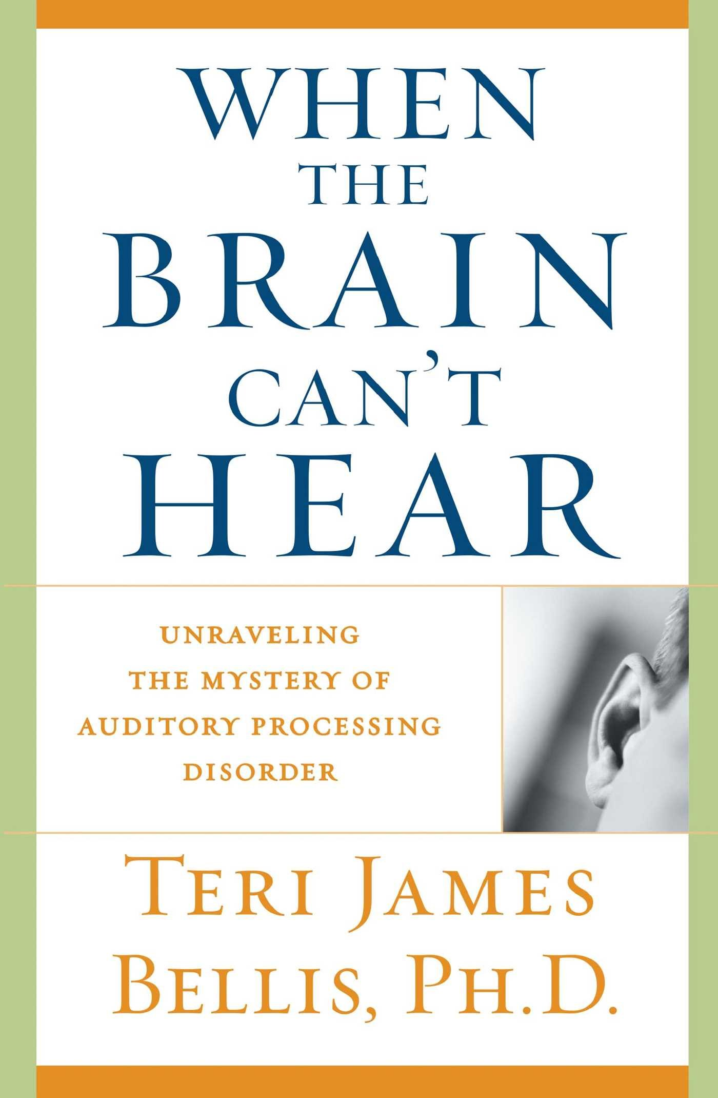 When the Brain Can't Hear: Unraveling the Mystery of Auditory Processing  Disorder: Ph.d. Teri James Bellis: 9780743428644: Amazon.com: Books