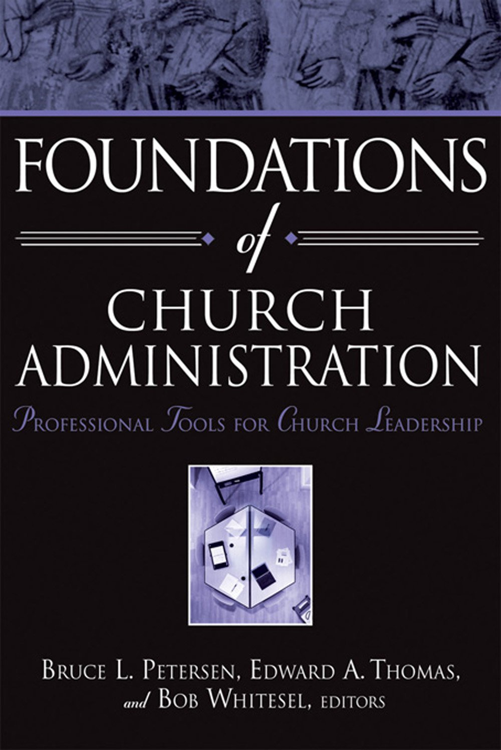 Foundations of Church Administration: Professional Tools for Church  Leadership: Bruce L Petersen, Edward A. Thomas, Bob Whitesel:  9780834125216: Amazon.com: ...