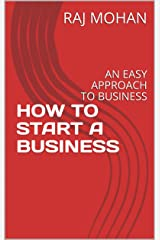 HOW TO START A BUSINESS: AN EASY APPROACH TO BUSINESS Kindle Edition