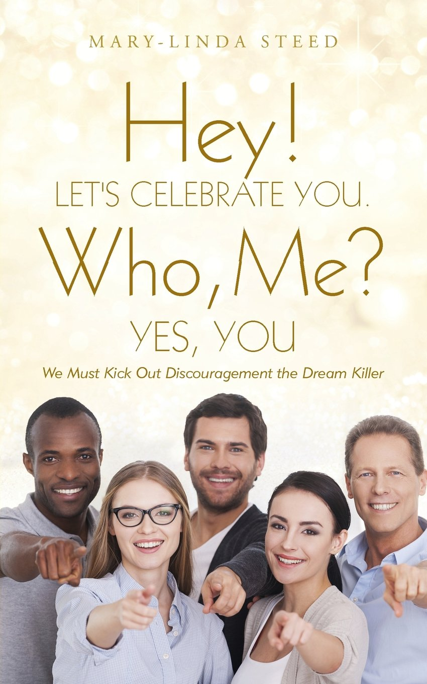 Read Online Hey! Let's Celebrate You. Who, Me? Yes, You: We Must Kick Out Discouragement the Dream Killer pdf epub