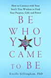Be Who You Came To Be: How to Connect with your Soul's True Wisdom to Find Your Purpose, Gifts and Power (English Edition)