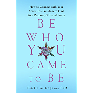 Be Who You Came To Be: How to Connect with your Soul's True Wisdom to Find Your Purpose, Gifts and Power