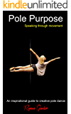 Pole Purpose: Speaking Through Movement: An inspirational guide to creative pole dance (English Edition)
