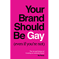 Your Brand Should Be Gay (Even If You're Not): The Art and Science of Creating an Authentic Brand (English Edition)