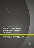 Business Intelligence Automatisierung durch Data Vault: Umsetzungen mit Microsoft SQL Server Integration Services und SAS Base