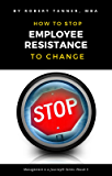 How to Stop Employee Resistance to Change (Management is a Journey® Book 5)
