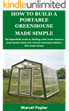 HOW TO BUILD A PORTABLE GREENHOUSE MADE SIMPLE: The Dependable Guide on Building a Mini Green House or Small Garden Sheds with minimal investments (Make a Mini Green House)