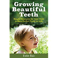 Growing Beautiful Teeth: Simple Strategies for Your Child to Have Perfect Teeth for Life