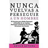 Nunca Vuelvas a Perseguir a un Hombre: 38 Secretos para Poder Conseguir al Hombre de tus Sueños, Mantener su Interés en Ti y