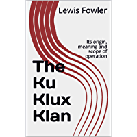 The Ku Klux Klan: Its origin, meaning and scope of operation