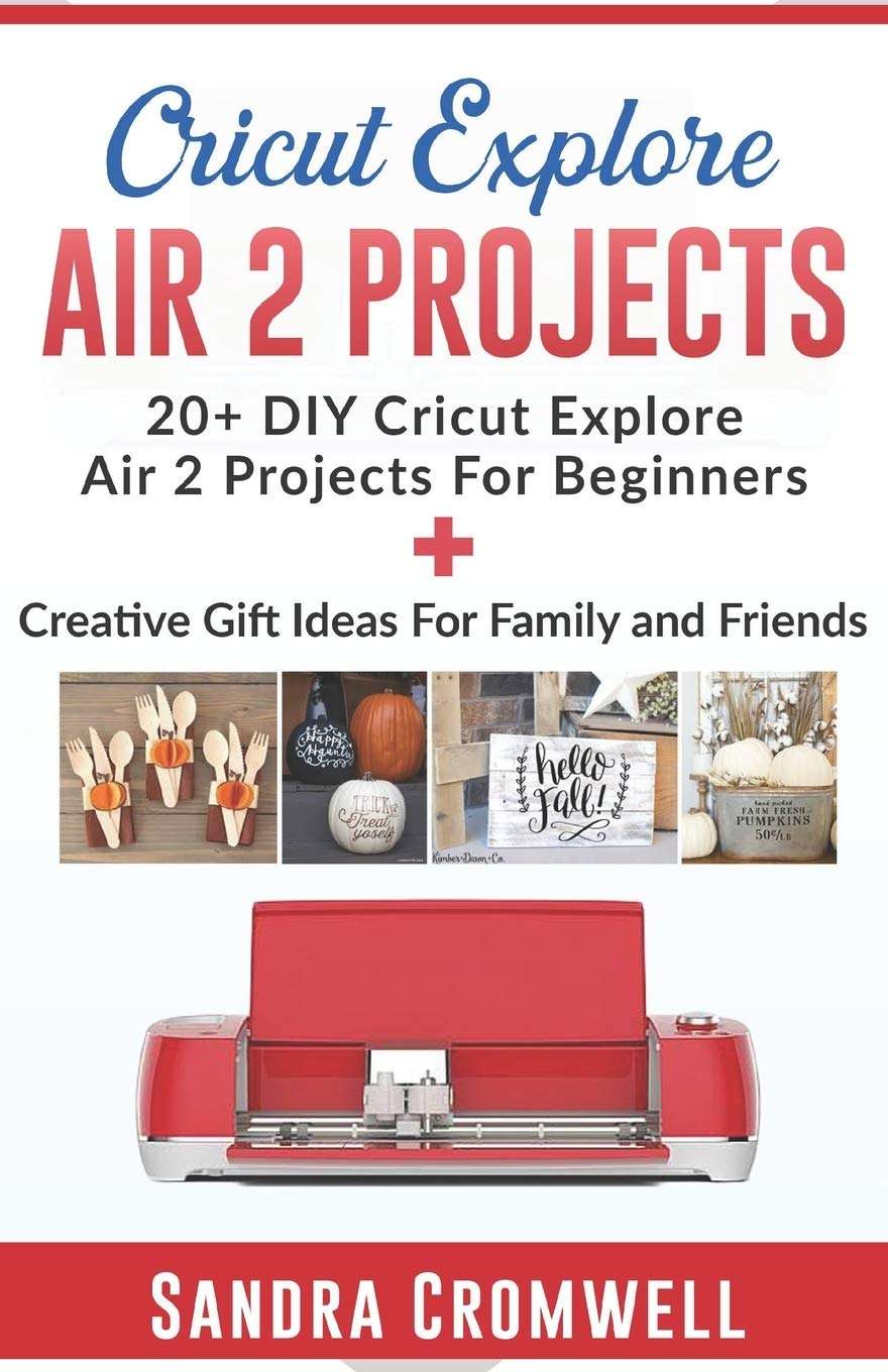 CRICUT EXPLORE AIR 2 PROJECTS: 20+ DIY Cricut Explore Air 2 Projects For Beginners + Creative Gift Ideas For Family and Friends (Step By Step Guide)