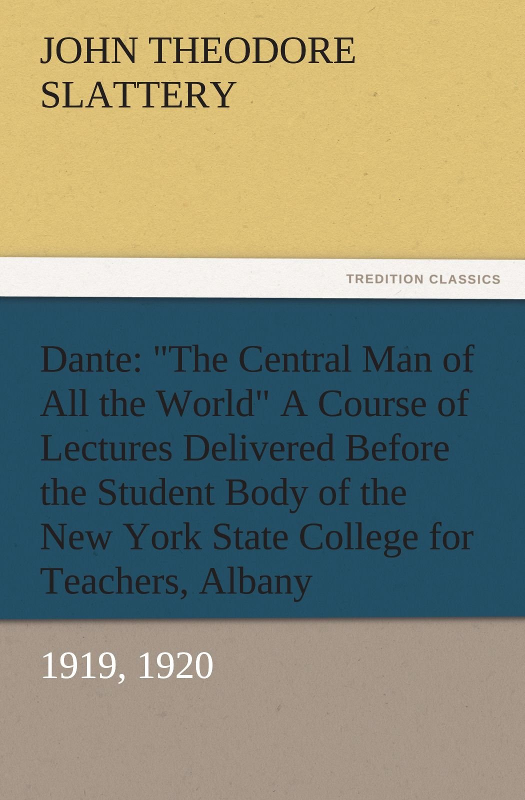 """Read Online Dante: """"The Central Man of All the World"""" A Course of Lectures Delivered Before the Student Body of the New York State College for Teachers, Albany, 1919, 1920 (TREDITION CLASSICS) pdf"""