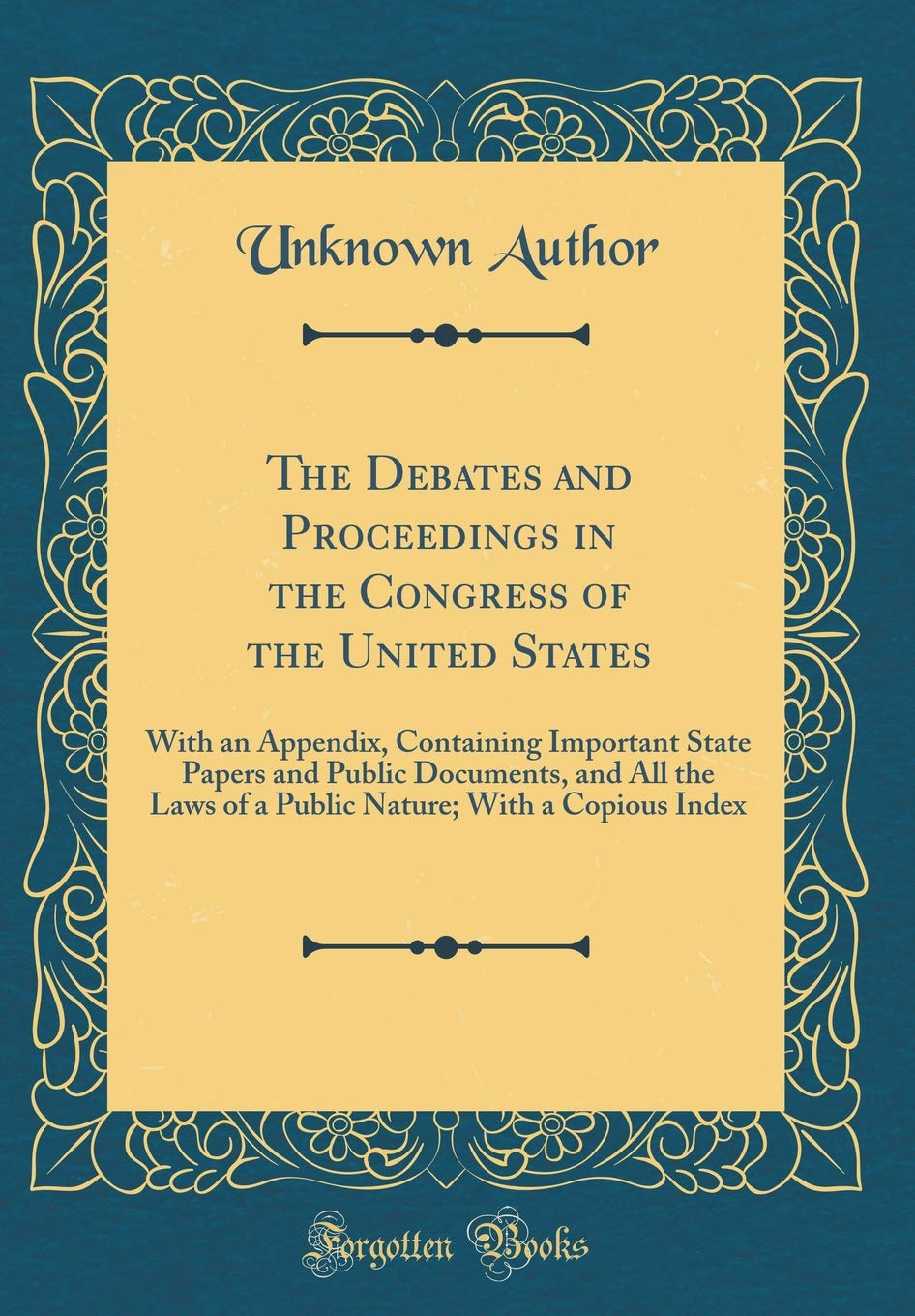 Download The Debates and Proceedings in the Congress of the United States: With an Appendix, Containing Important State Papers and Public Documents, and All ... With a Copious Index (Classic Reprint) PDF