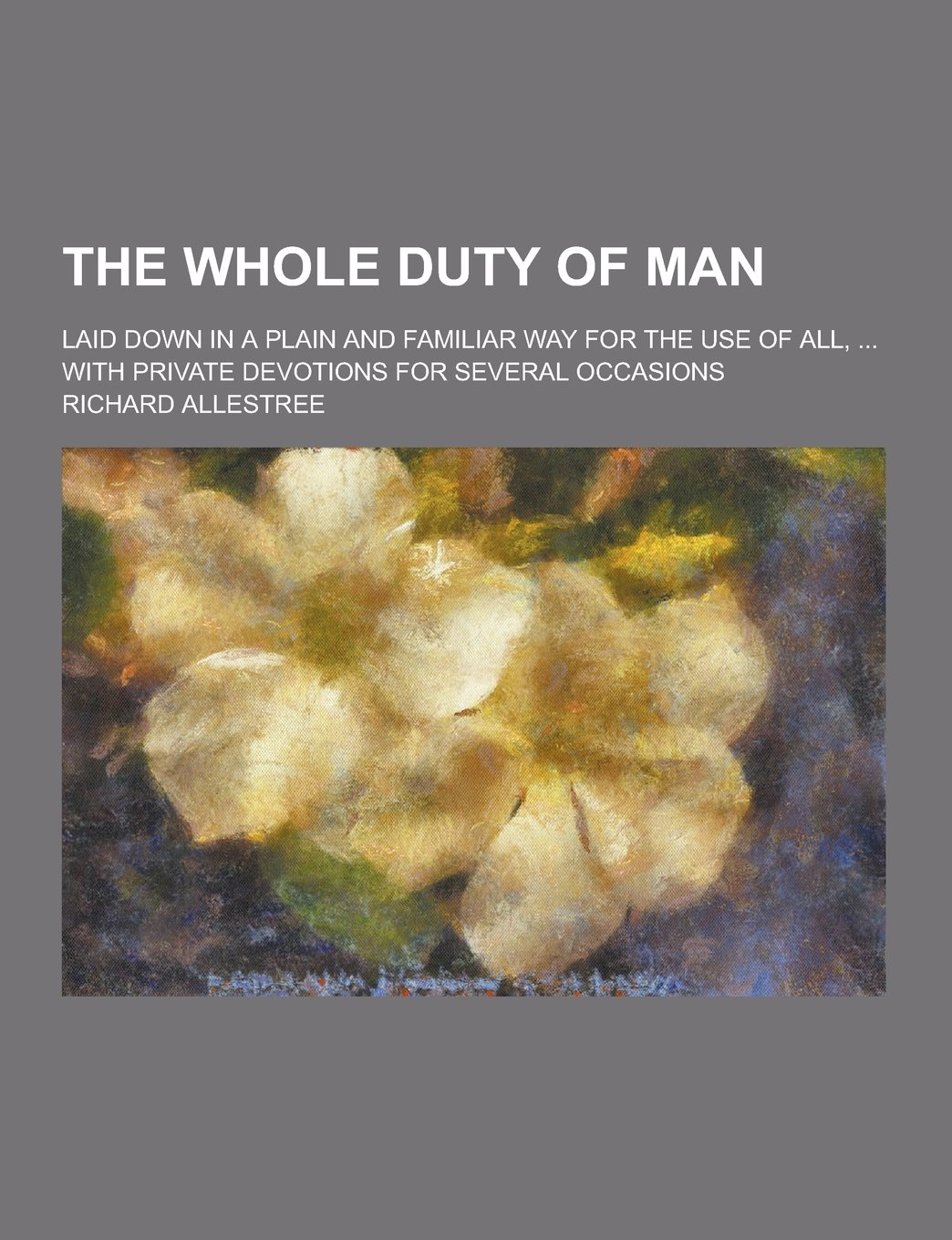 Download The Whole Duty of Man; Laid Down in a Plain and Familiar Way for the Use of All, ... with Private Devotions for Several Occasions PDF