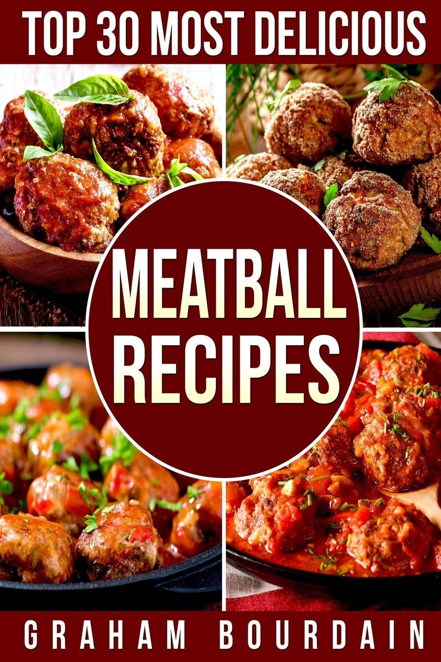 Top 30 Most Delicious Meatball Recipes: A Meatball Cookbook with Beef, Pork, Veal, Lamb, Bison, Chicken and Turkey - [Books on Quick and Easy Meals] (Top 30 Most Delicious Recipes Book 4) (Volume 4) pdf