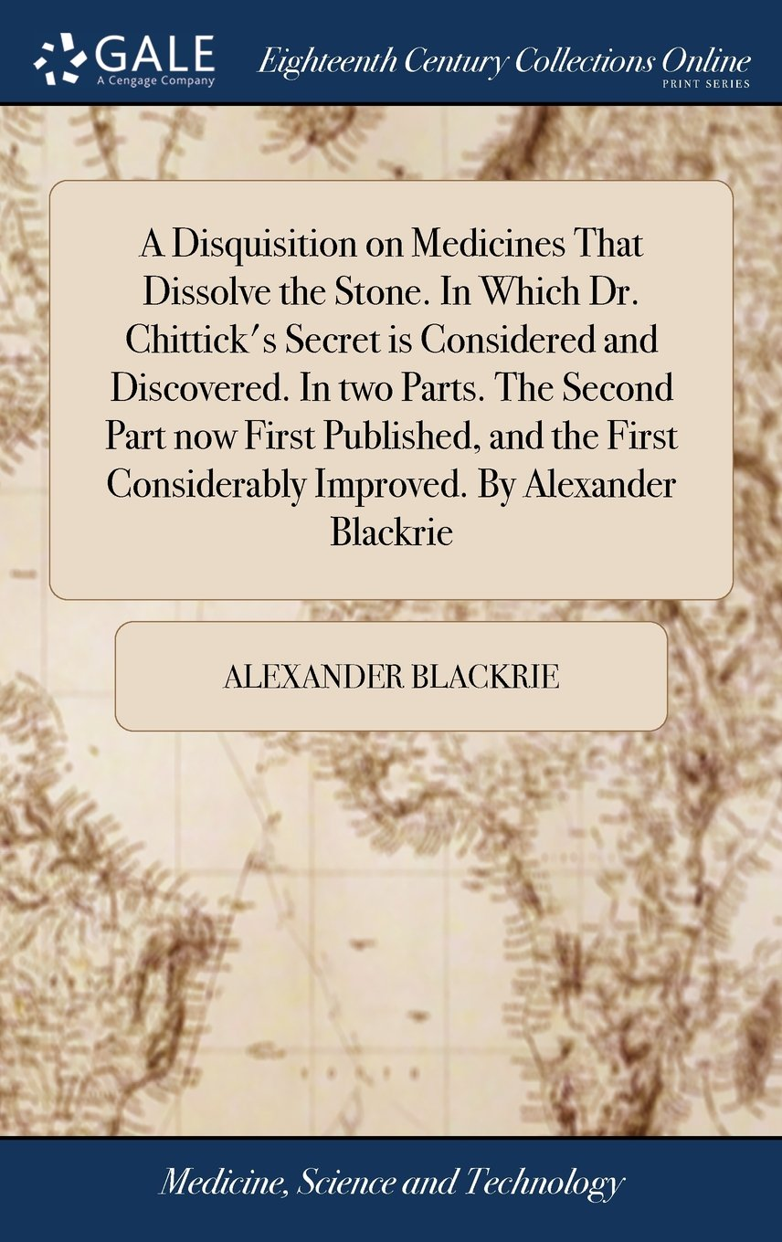 Download A Disquisition on Medicines That Dissolve the Stone. in Which Dr. Chittick's Secret Is Considered and Discovered. in Two Parts. the Second Part Now ... Considerably Improved. by Alexander Blackrie ebook