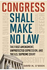 Congress Shall Make No Law: The First Amendment, Unprotected Expression, and the U.S. Supreme Court (Free Expression in America) Kindle Edition