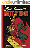 The Ghosts of Watt O'Hugh: BEING THE FIRST PART OF THE STRANGE AND ASTOUNDING MEMOIRS OF WATT O'HUGH THE THIRD (The Memoirs of Watt O'Hugh III Book 1)