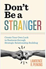 Don't Be a Stranger: Create Your Own Luck in Business through Strategic Relationship Building Kindle Edition