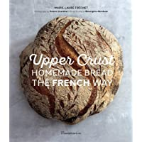 Upper Crust: Homemade Bread the French Way: Recipes and Techniques