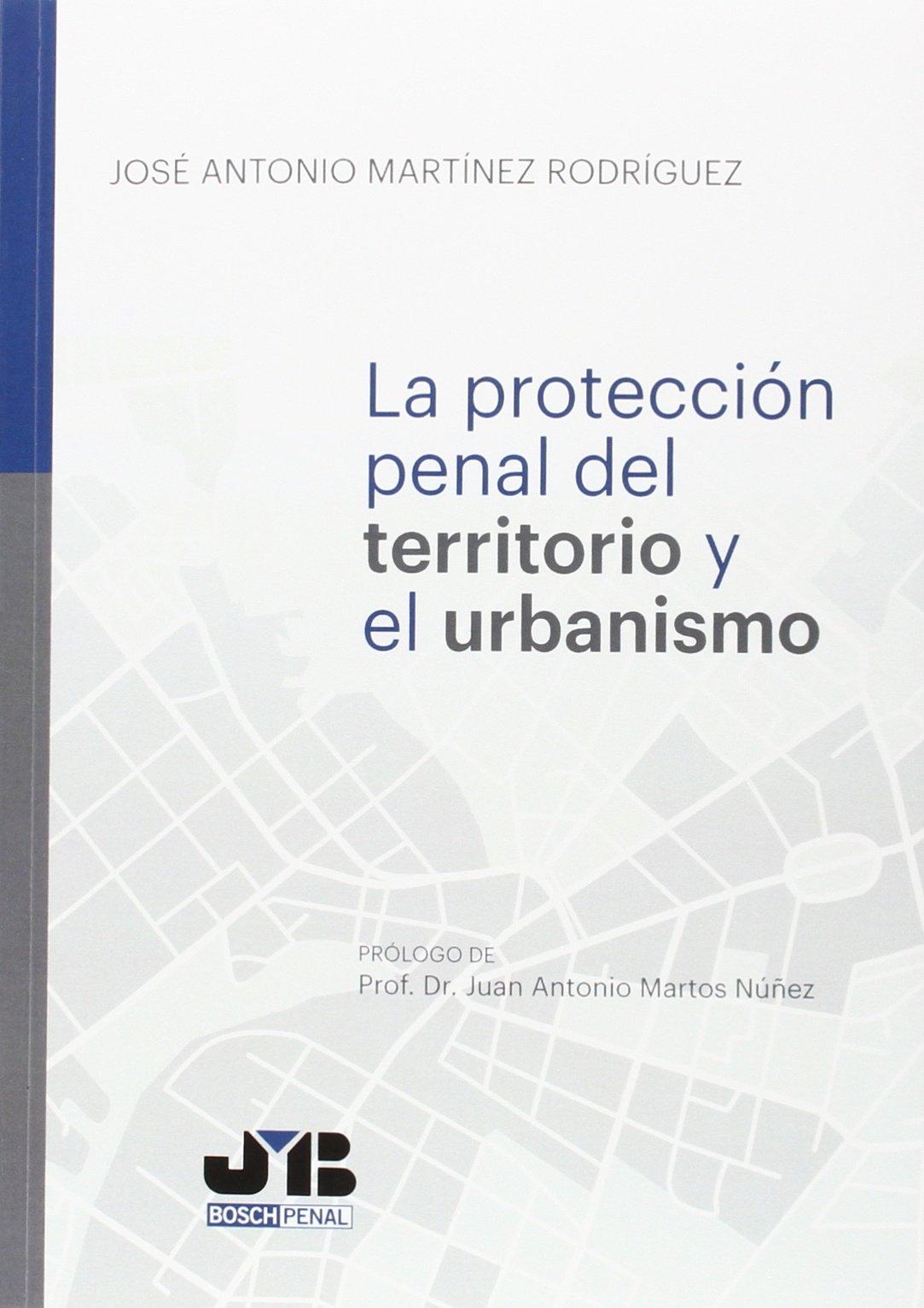Protección penal del territorio y el urbanismo Bosch Penal: Amazon.es: José Antonio Martínez Rodríguez: Libros