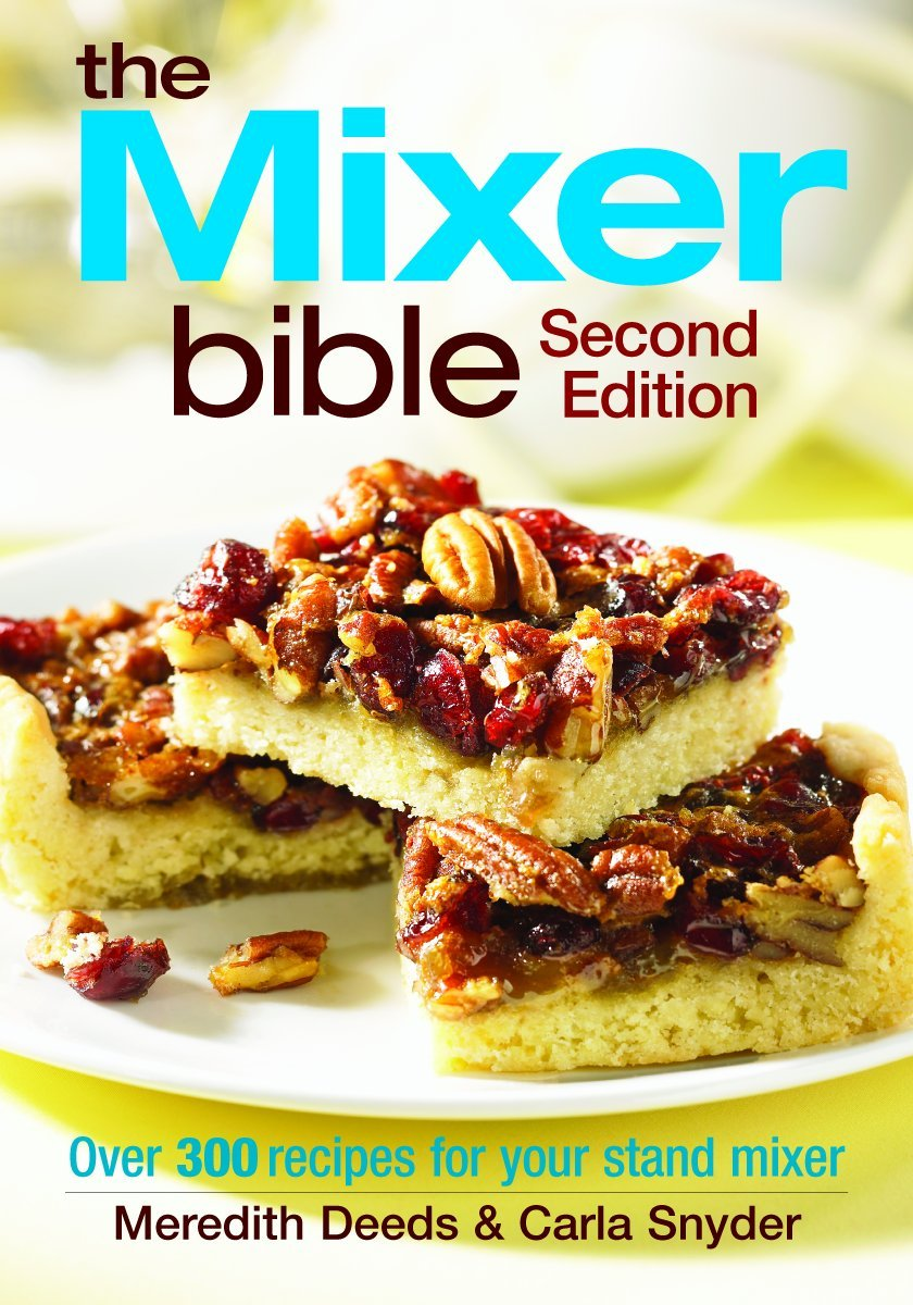 The Mixer Bible Over 300 Recipes For Your Stand Mixer Meredith