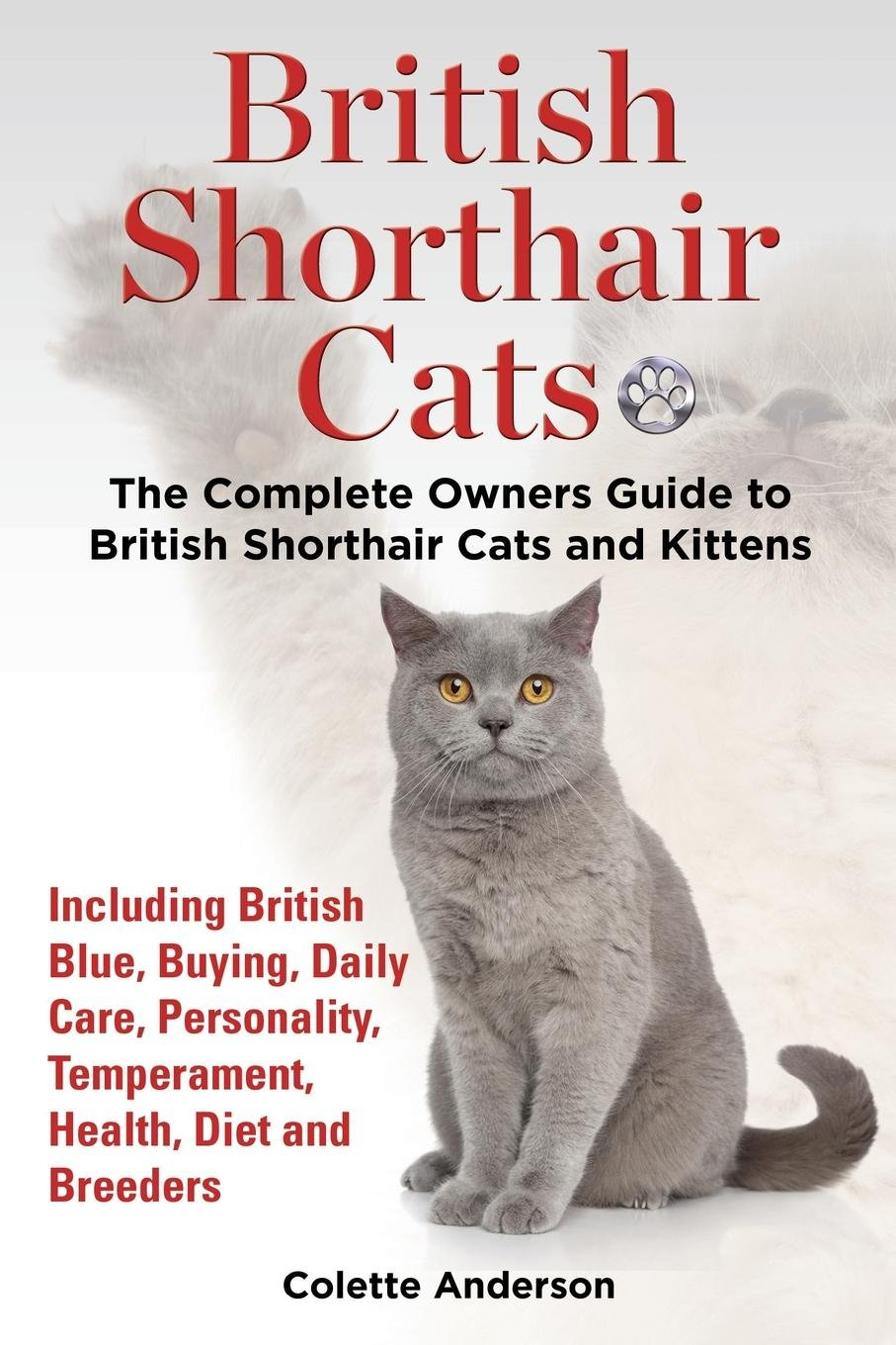 Download British Shorthair Cats, The Complete Owners Guide to British Shorthair Cats and Kittens  Including British Blue, Buying, Daily Care, Personality, Temperament, Health, Diet and Breeders PDF ePub book
