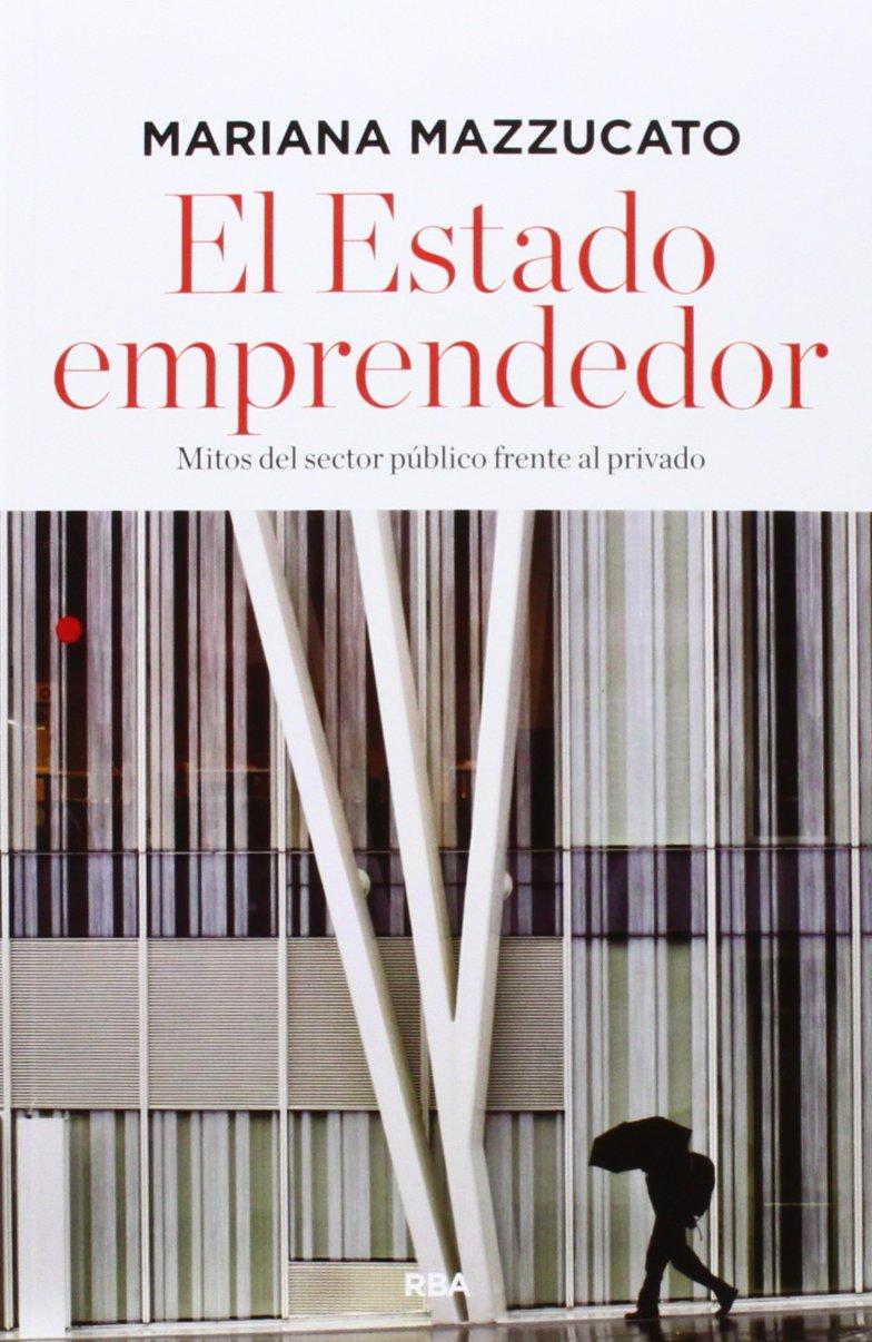 El estado emprendedor: Mitos del sector público frente al privado (ECONOMÍA) Tapa blanda – 2 oct 2014 MARIANA MAZZUCATO ANNA SOLE DEL BARRIO JAVIER SANJULIAN ARRUPE RBA Libros