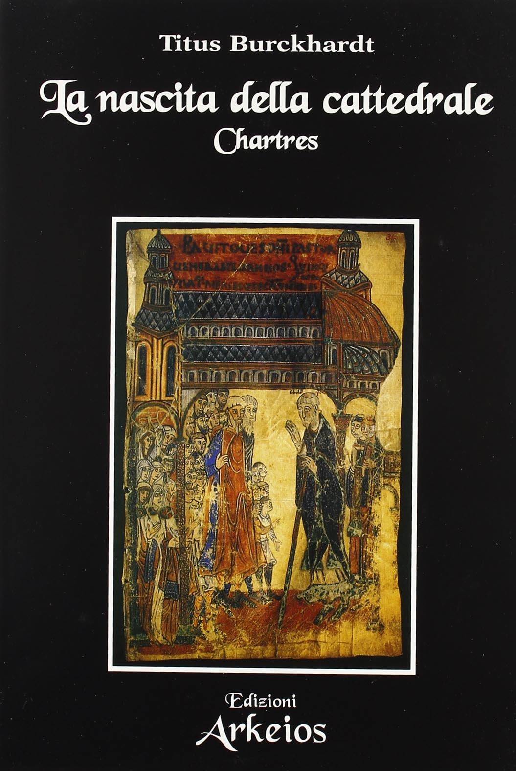 La nascita della cattedrale. Chartres Copertina flessibile – 1 lug 2000 Titus Burckhardt T. Buonacerva Edizioni Arkeios 8886495412