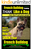 French Bulldog Training | Think Like a Dog.But Don't Eat Your Poop! |: Here's Exactly How To Train Your French Bulldog