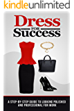 Dress for Success: A Step-by-Step Guide to Looking Polished and Professional at Work (Fashion, Style)