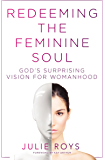 Redeeming the Feminine Soul: God's Surprising Vision for Womanhood