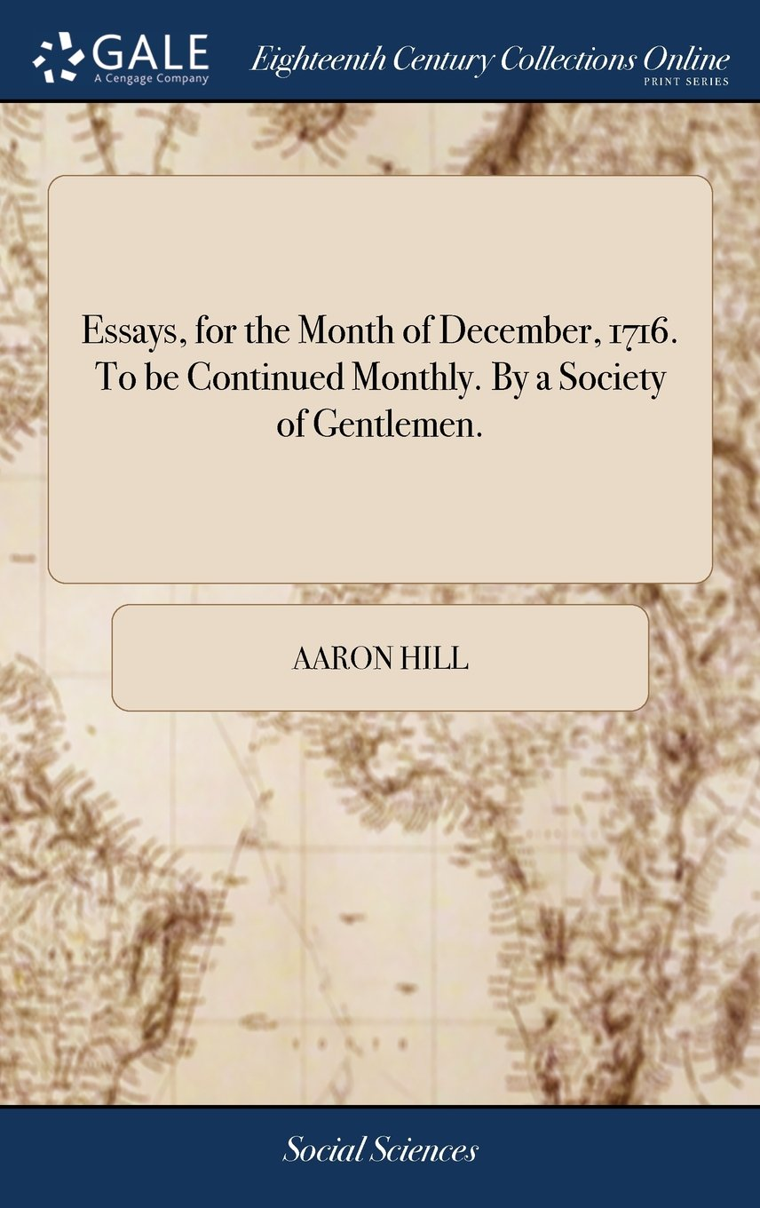 Essays, for the Month of December, 1716. to Be Continued Monthly. by a Society of Gentlemen. PDF