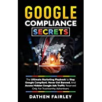 Google Compliance Secrets: The Ultimate Marketing Playbook To Stay Google Compliant, Never Get Banned, And Access Hidden…