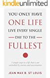 You Only Have one Life: Live every single day to the fullest: 5 simple steps to a life that is not controlled by worries and uncertainties