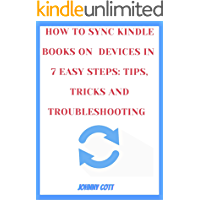 HOW TO SYNC KINDLE BOOKS ON ALL DEVICES IN 7 EASY STEPS: TIPS, TRICKS AND TROUBLESHOOTING : Step by Step Guide to Mastering your Kindle E-readers, Fire ... Library and Collection (how-to Book 2)