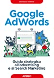Google AdWords. Guida strategica all'advertising e al search marketing