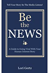 Be The News: A Guide To Going Viral With Your Human Interest Story Kindle Edition