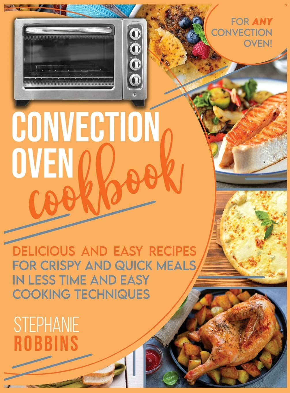 Convection Oven Cookbook Delicious And Easy Recipes For Crispy And Quick Meals In Less Time And Easy Cooking Techniques For Any Convection Oven Robbins Stephanie 9781801444231 Amazon Com Books
