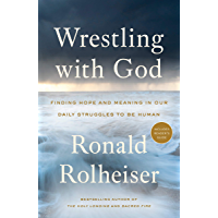 Wrestling with God: Finding Hope and Meaning in Our Daily Struggles to Be Human