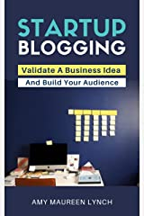 Startup Blogging: Validate A Business Idea and Build Your Audience Kindle Edition
