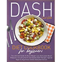 Dash Diet Cookbook for Beginners: The Ultimate Guide To Boost Weight Loss And Lower Blood Pressure, Including Quick and Healthy Dash Recipes. Special Vegan & Vegetarian Dishes Dedicated Section.