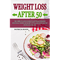 Weight Loss After 50: The Complete Guide on How to Lose Weight Designed Specifically for Men and Women Over 50…