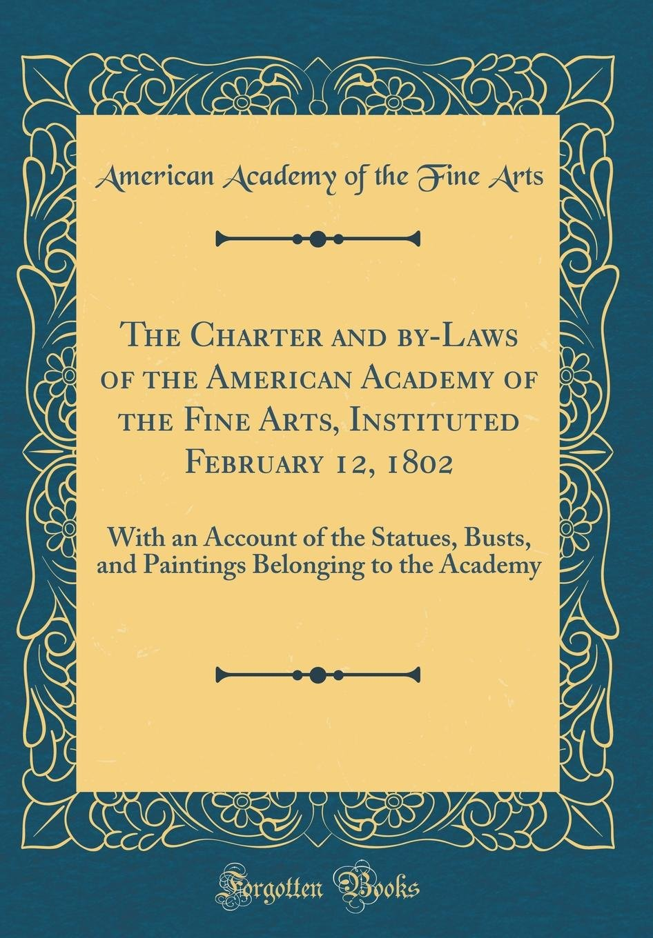 Download The Charter and By-Laws of the American Academy of the Fine Arts, Instituted February 12, 1802: With an Account of the Statues, Busts, and Paintings Belonging to the Academy (Classic Reprint) ebook